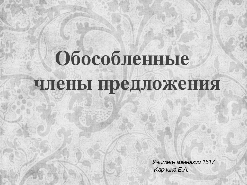 Обособленные члены предложения Учитель гимназии 1517 Карчина Е.А.