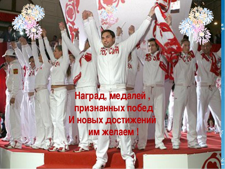 Наград, медалей , признанных побед И новых достижений им желаем !
