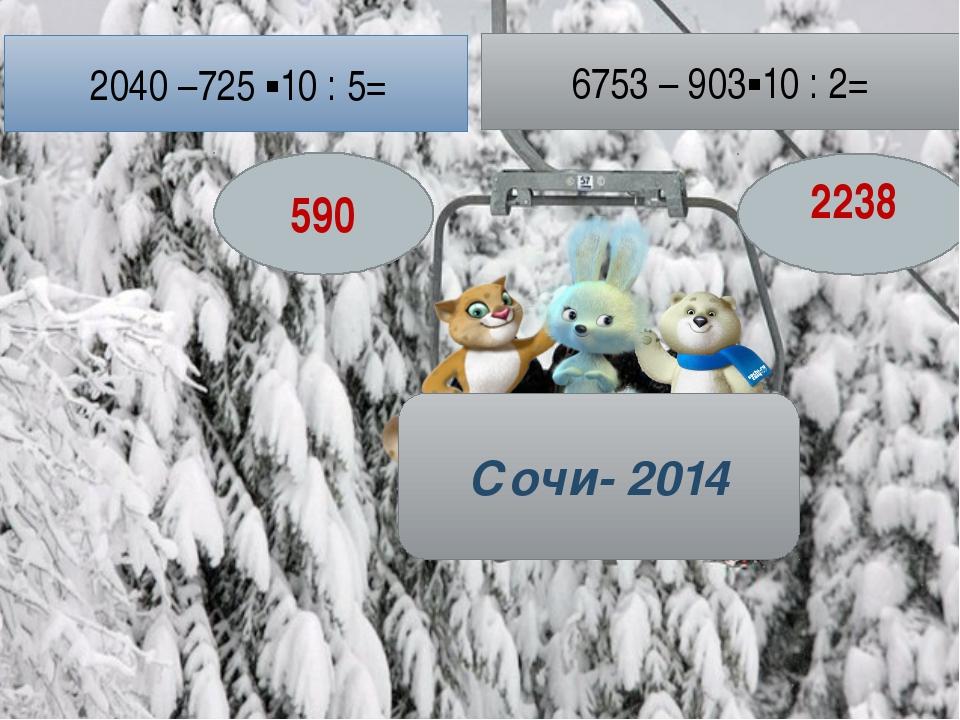 Сочи- 2014 2040 –725 ▪10 : 5= 6753 – 903▪10 : 2= 590 2238