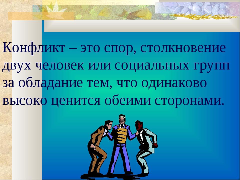 Конфликт – это спор, столкновение двух человек или социальных групп за облада...
