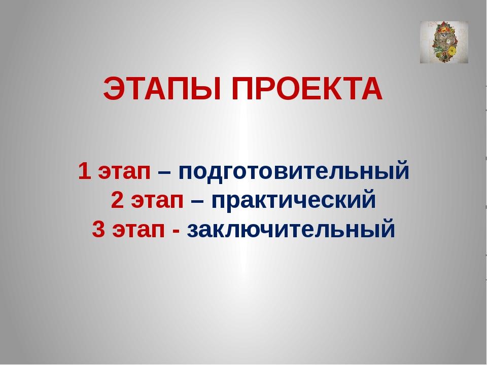 ЭТАПЫ ПРОЕКТА 1 этап – подготовительный 2 этап – практический 3 этап - заключ...