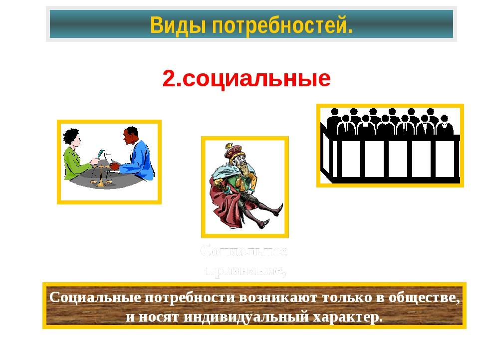 Виды потребностей. 2.социальные Социальные потребности возникают только в общ...