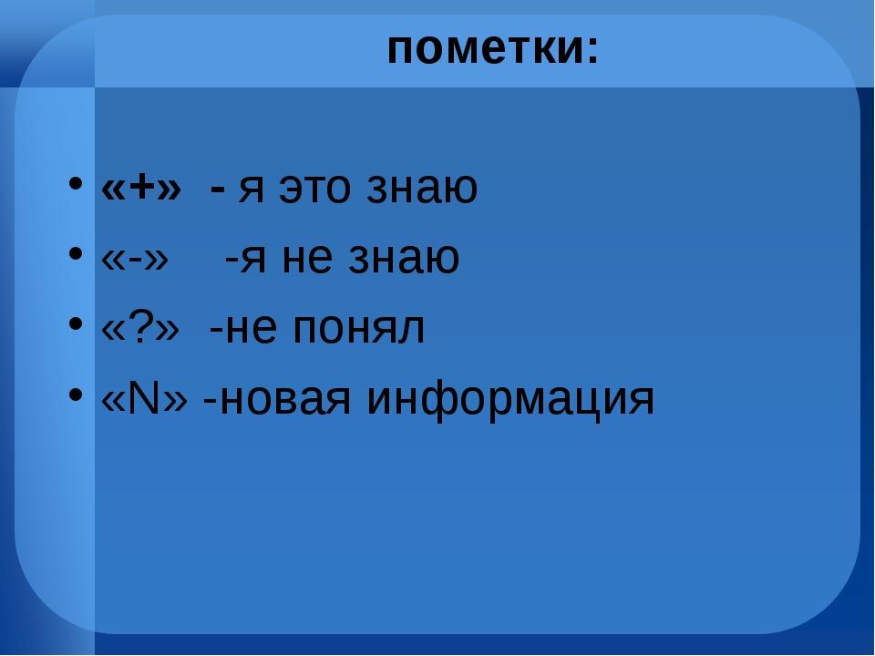 пометки: «+» - я это знаю «-» -я не знаю «?» -не понял «N» -новая информация