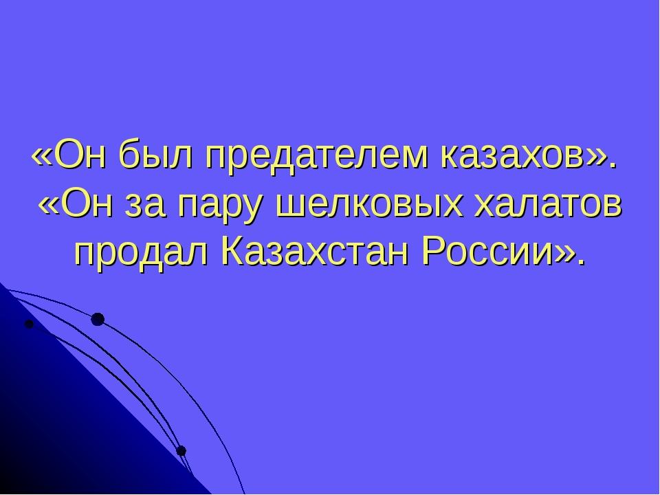 «Он был предателем казахов». «Он за пару шелковых халатов продал Казахстан Ро...