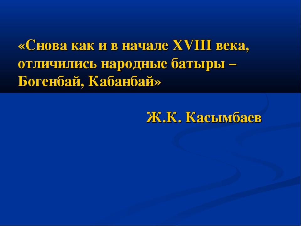 «Снова как и в начале XVIII века, отличились народные батыры –Богенбай, Кабан...