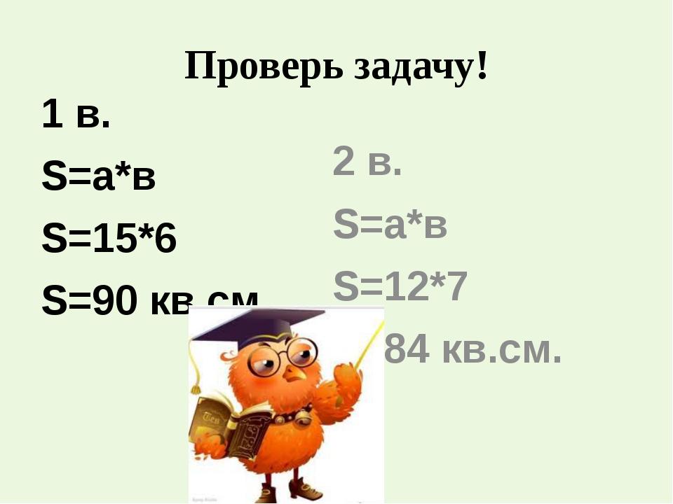 Проверь задачу! 1 в. S=а*в S=15*6 S=90 кв.см. 2 в. S=а*в S=12*7 S=84 кв.см.
