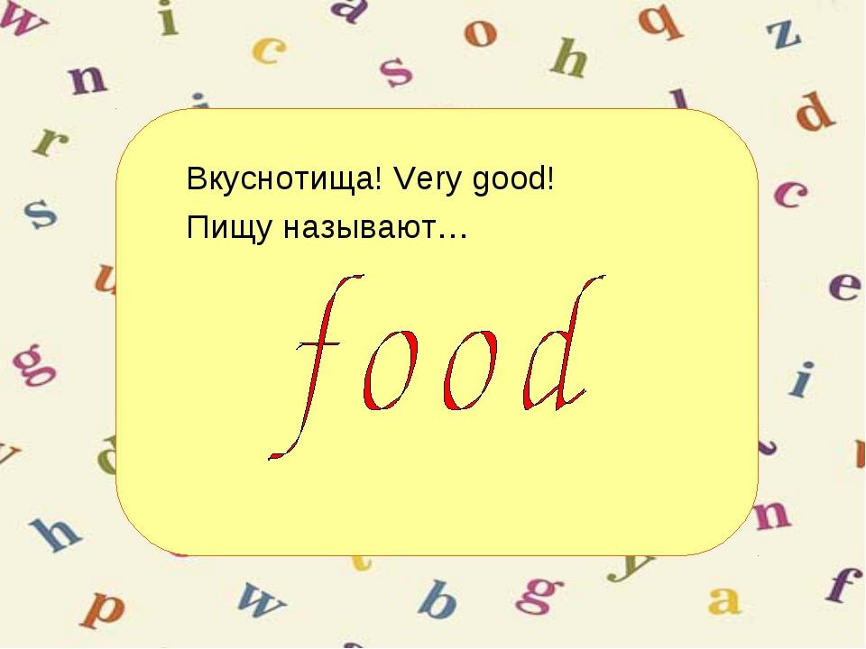 Вкуснотища! Very good! Пищу называют…