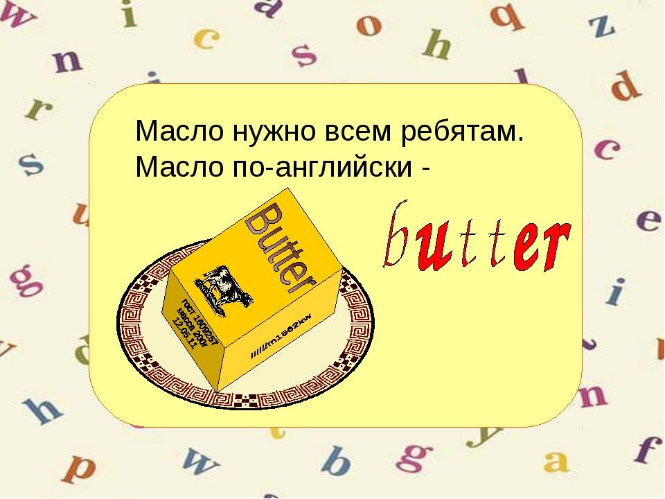 Масло нужно всем ребятам. Масло по-английски -