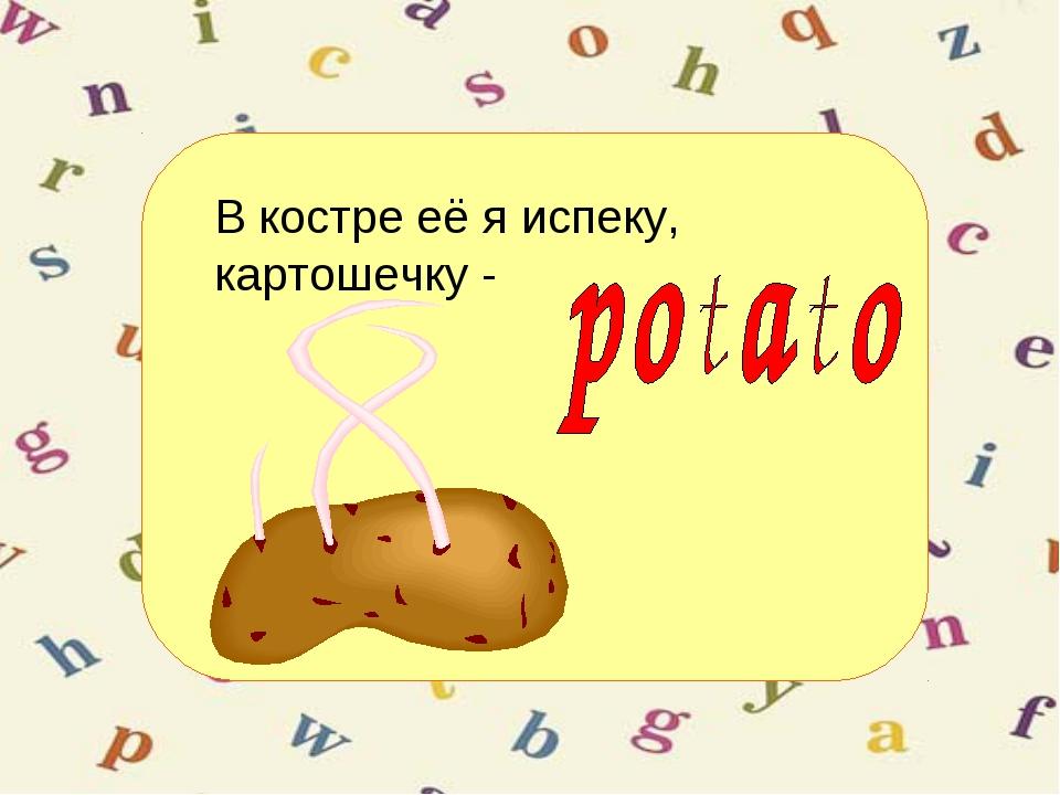 В костре её я испеку, картошечку -