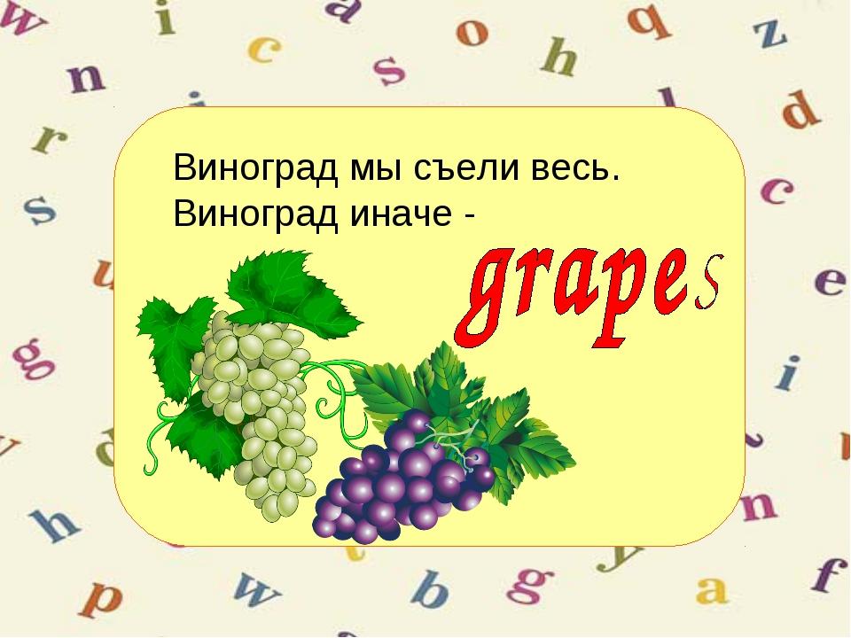 Виноград мы съели весь. Виноград иначе -