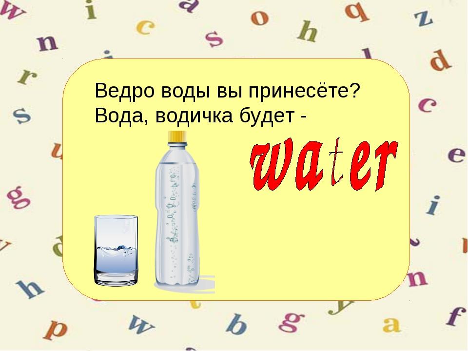 Ведро воды вы принесёте? Вода, водичка будет -