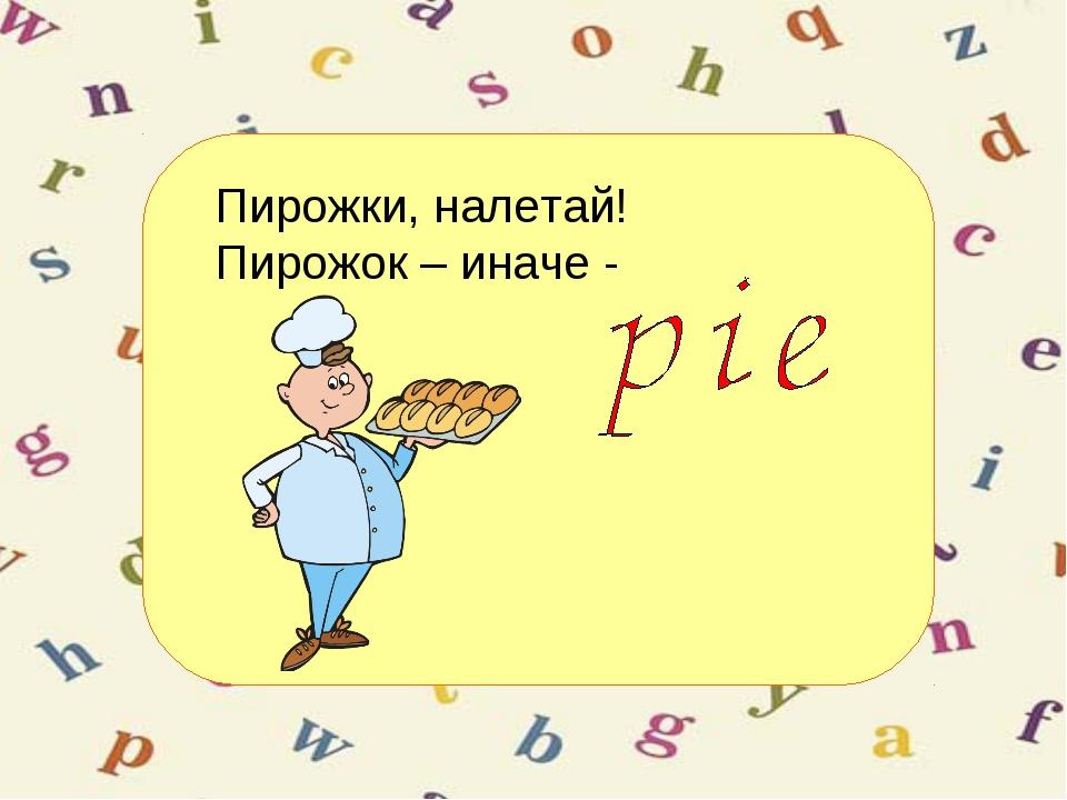 Пирожки, налетай! Пирожок – иначе -