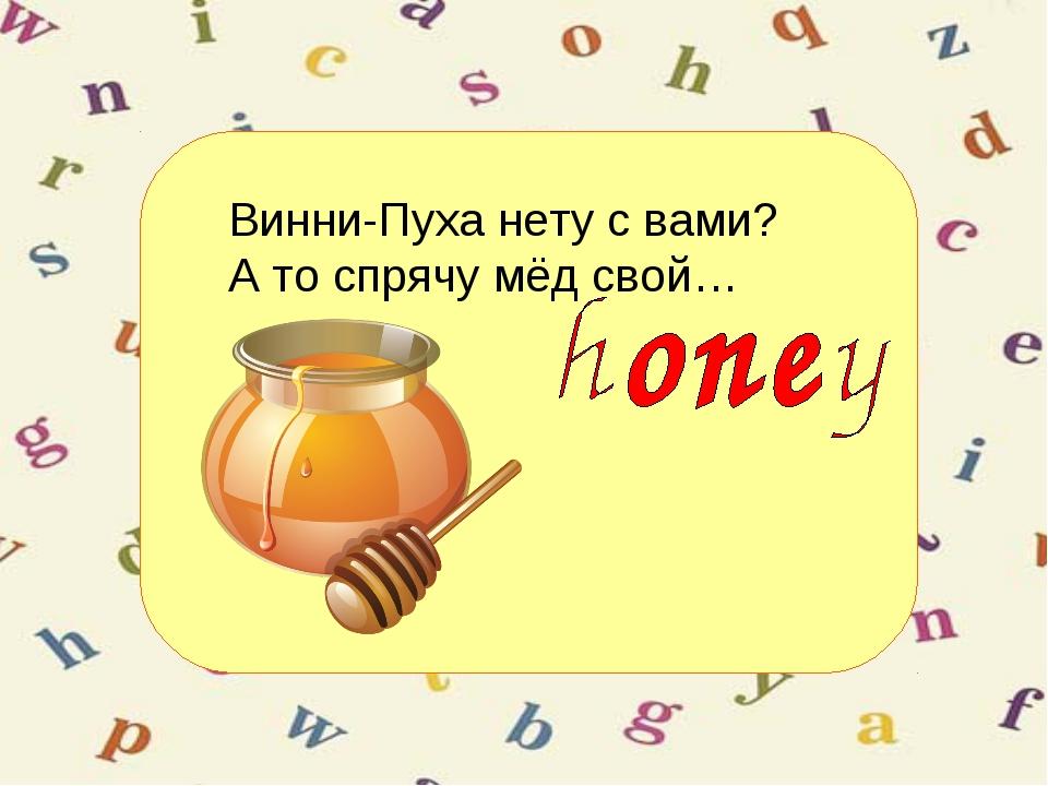 Винни-Пуха нету с вами? А то спрячу мёд свой…