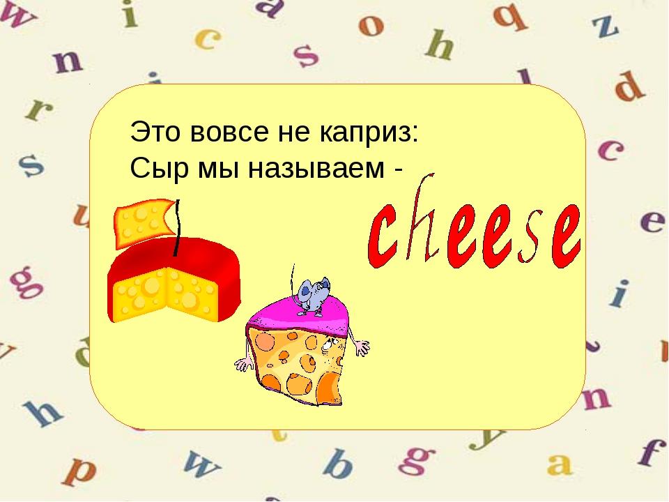 Это вовсе не каприз: Сыр мы называем -