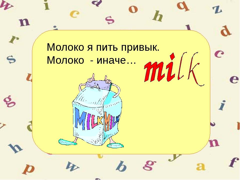 Молоко я пить привык. Молоко - иначе…