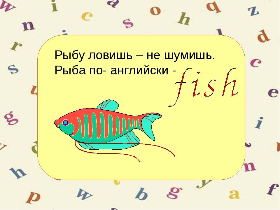 Рыбу ловишь – не шумишь. Рыба по- английски -