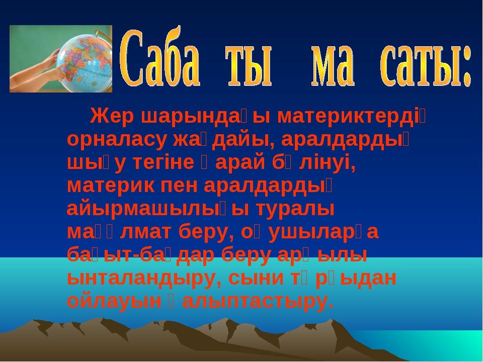 Жер шарындағы материктердің орналасу жағдайы, аралдардың шығу тегіне қарай б...