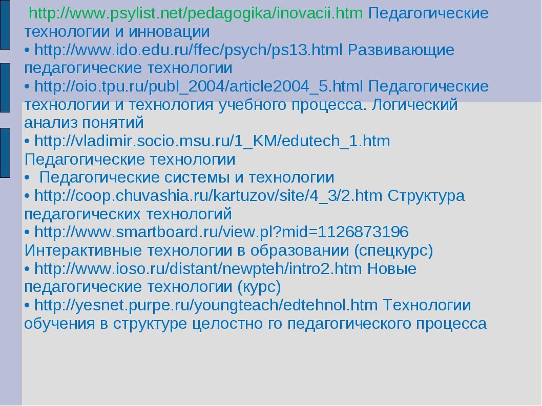 http://www.psylist.net/pedagogika/inovacii.htm Педагогические технологии и и...