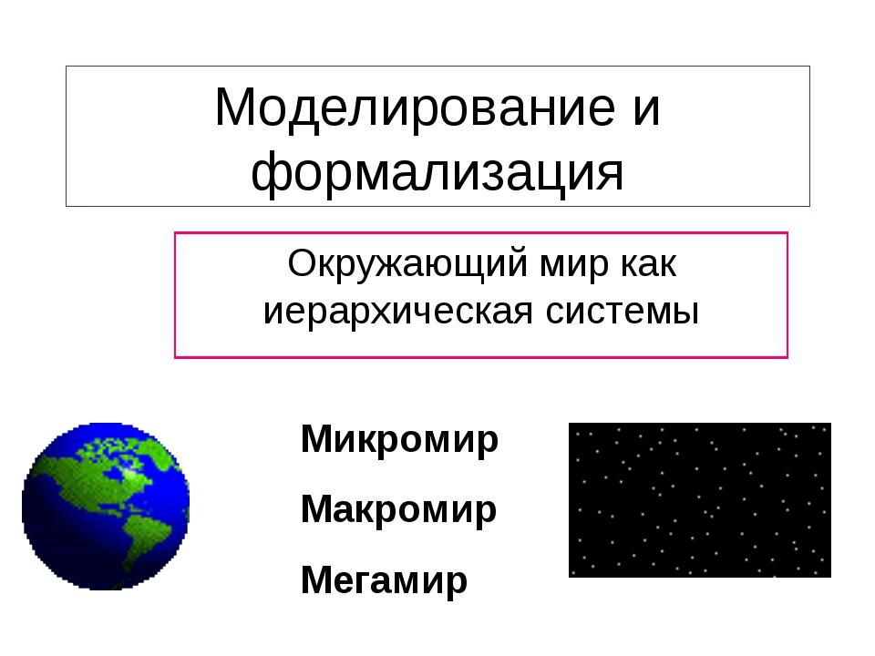 Моделирование и формализация Окружающий мир как иерархическая системы Микроми...