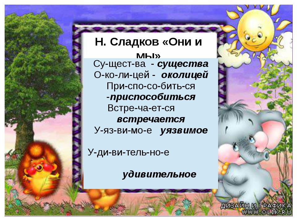 Н. Сладков «Они и мы» Придумано кем-то Су-щест-ва-существа О-ко-ли-цей-околи...
