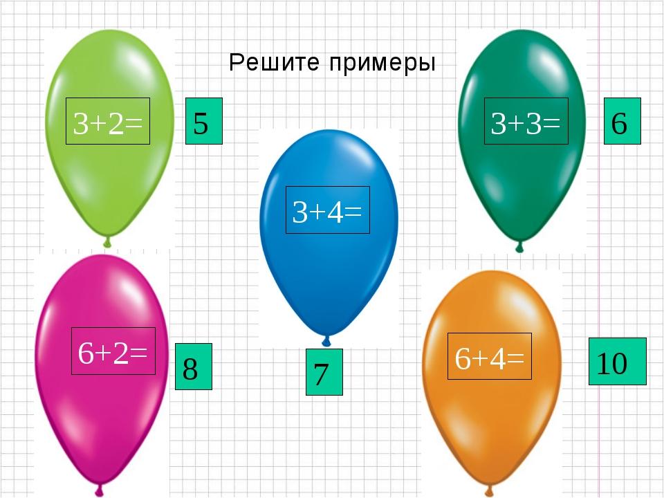 Решите примеры 6+2= 3+2= 3+4= 6+4= 3+3= 5 8 7 6 10