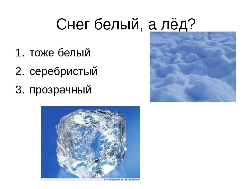 Снег белый, а лёд? тоже белый серебристый прозрачный