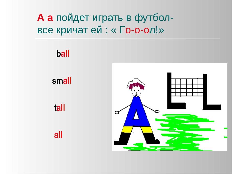 А а пойдет играть в футбол- все кричат ей : « Го-о-ол!» ball small tall all