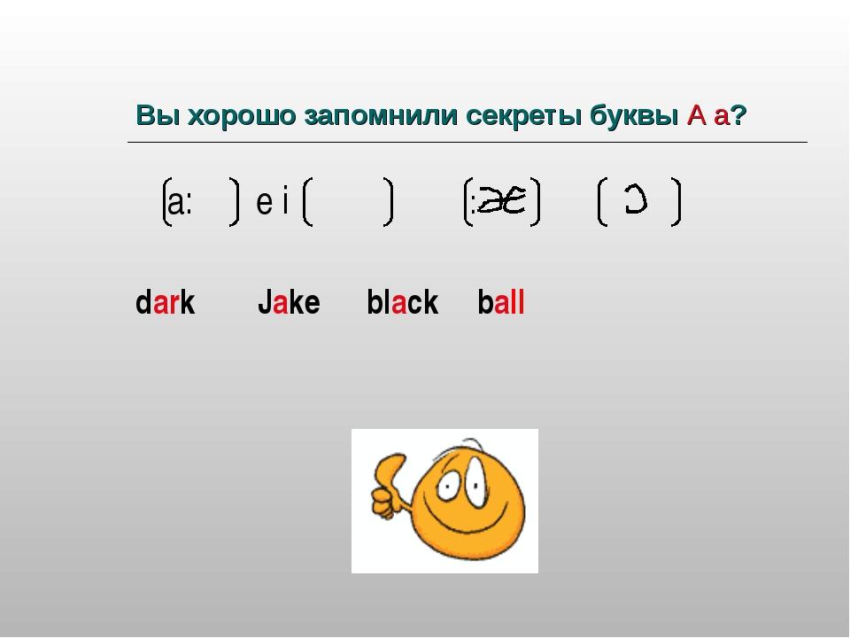 Вы хорошо запомнили секреты буквы А а? а: e i : dark Jake black ball
