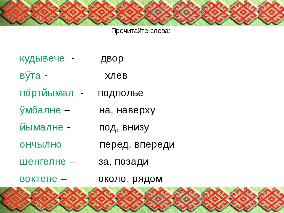 Прочитайте слова: кудывече - двор вÿта - хлев пöртйымал - подполье ÿмбалне –...