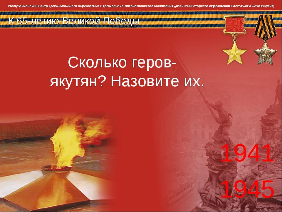 К 65-летию Великой Победы 1941 1945 Сколько геров- якутян? Назовите их.