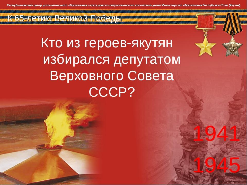 К 65-летию Великой Победы 1941 1945 Кто из героев-якутян избирался депутатом...