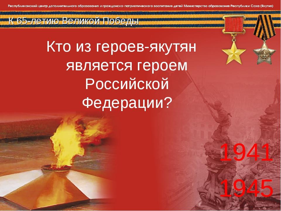 К 65-летию Великой Победы 1941 1945 Кто из героев-якутян является героем Росс...