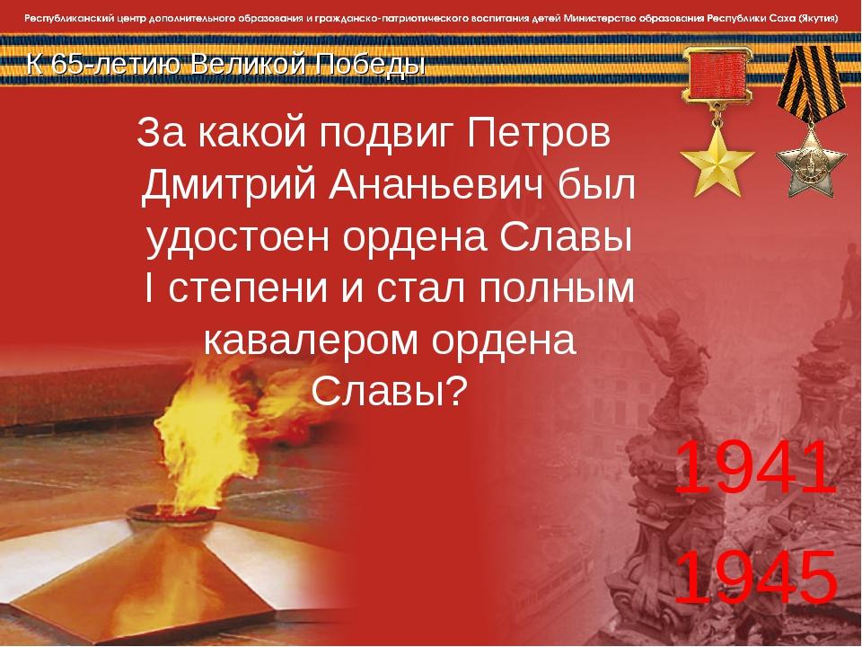 К 65-летию Великой Победы 1941 1945 За какой подвиг Петров Дмитрий Ананьевич...