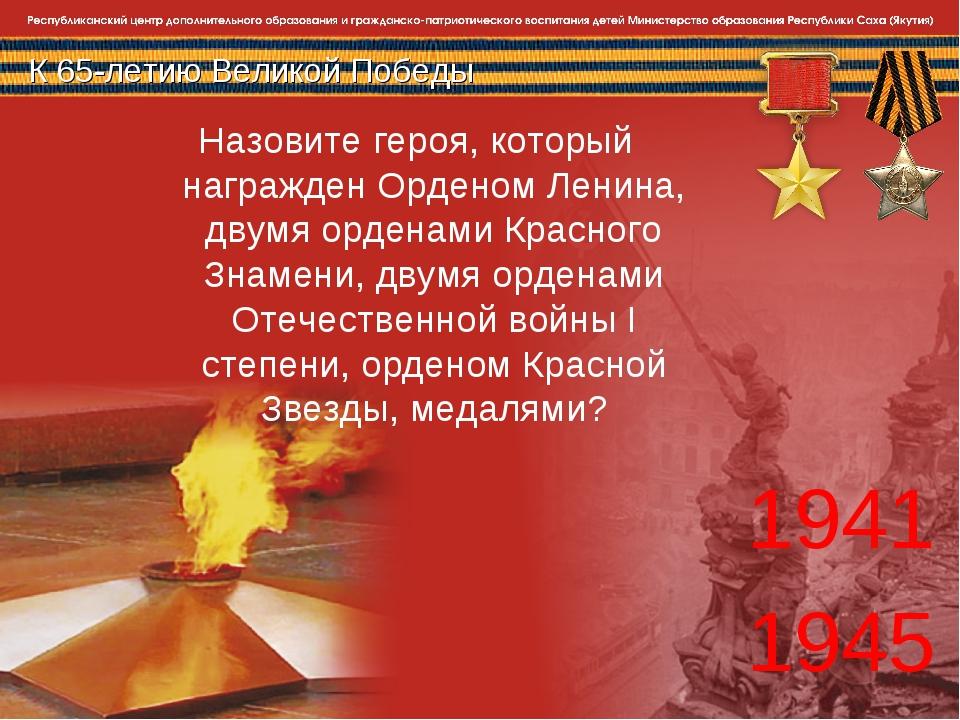 К 65-летию Великой Победы 1941 1945 Назовите героя, который награжден Орденом...