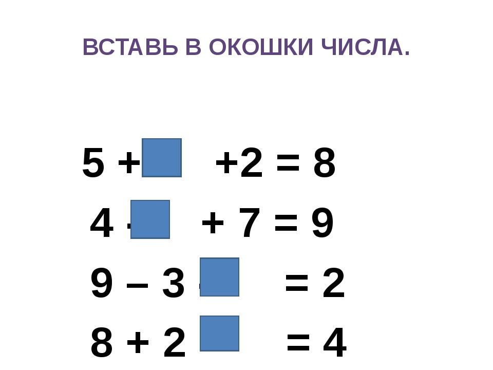 ВСТАВЬ В ОКОШКИ ЧИСЛА. 5 + +2 = 8 4 - + 7 = 9 9 – 3 - = 2 8 + 2 - = 4