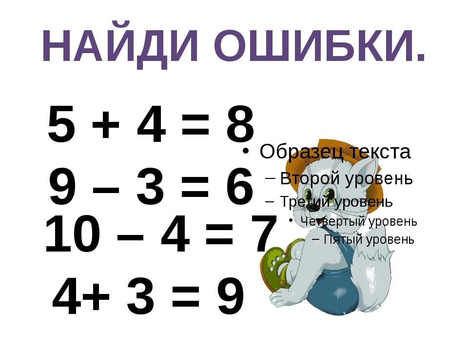 НАЙДИ ОШИБКИ. 5 + 4 = 8 9 – 3 = 6 10 – 4 = 7 4+ 3 = 9