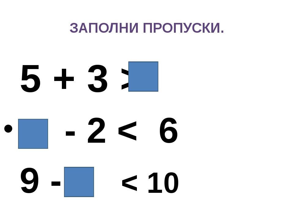 ЗАПОЛНИ ПРОПУСКИ. 5 + 3 > - 2 < 6 9 - < 10