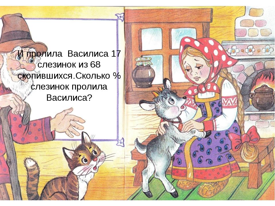 И пролила Василиса 17 слезинок из 68 скопившихся.Сколько % слезинок пролила В...