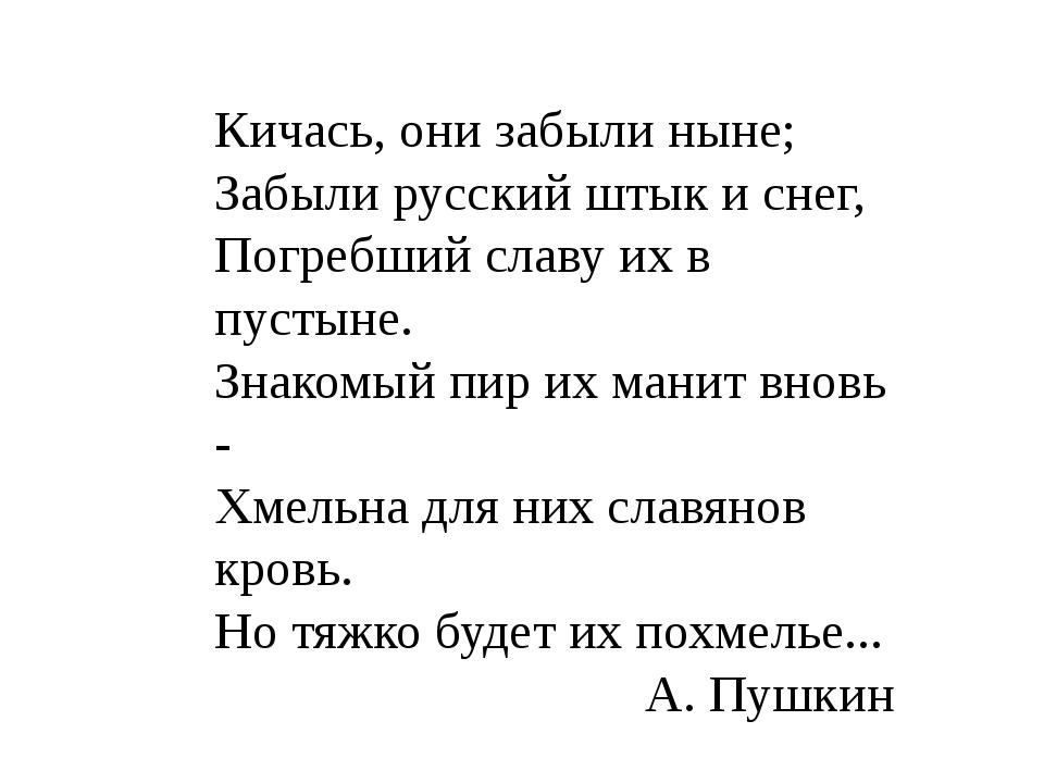 Кичась, они забыли ныне; Забыли русский штык и снег, Погребший славу их в пус...