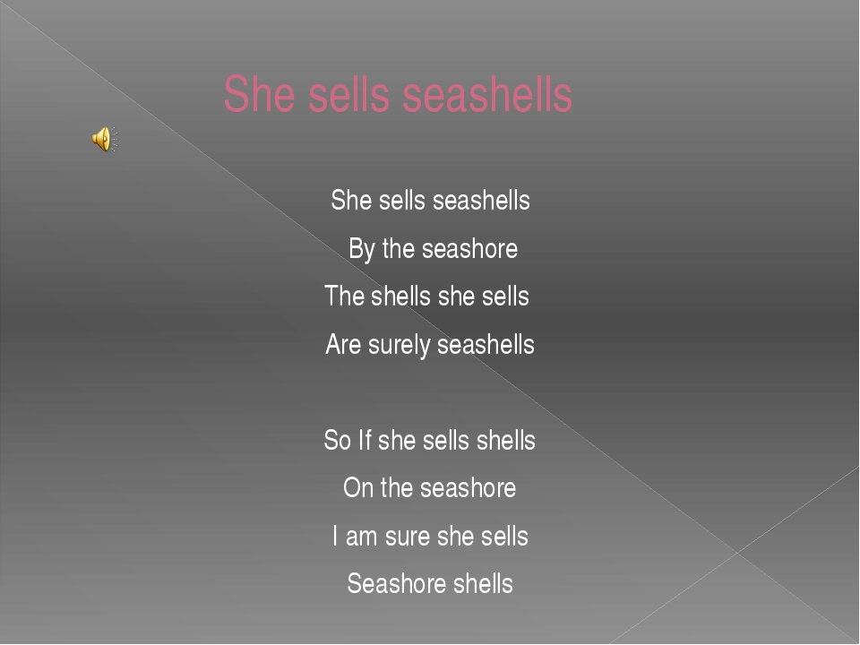 She sells seashells She sells seashells By the seashore The shells she sells...