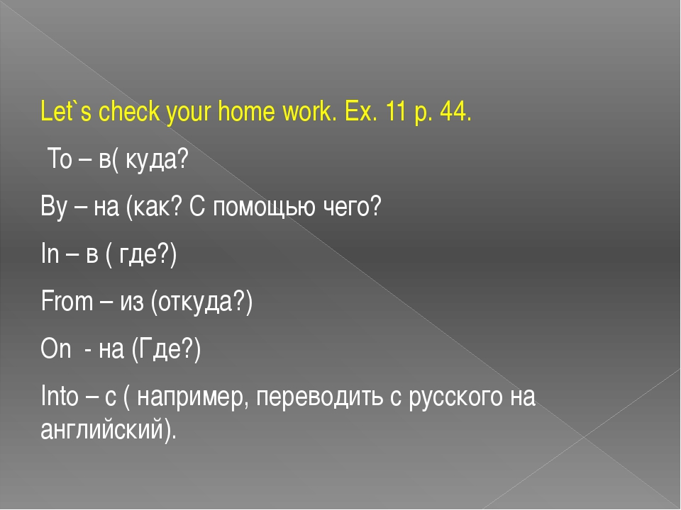 Let`s check your home work. Ex. 11 p. 44. To – в( куда? By – на (как? С помощ...