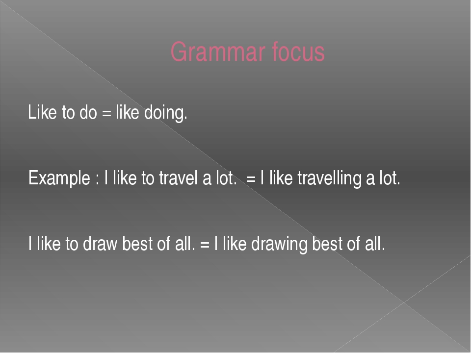 Grammar focus Like to do = like doing. Example : I like to travel a lot. = I...