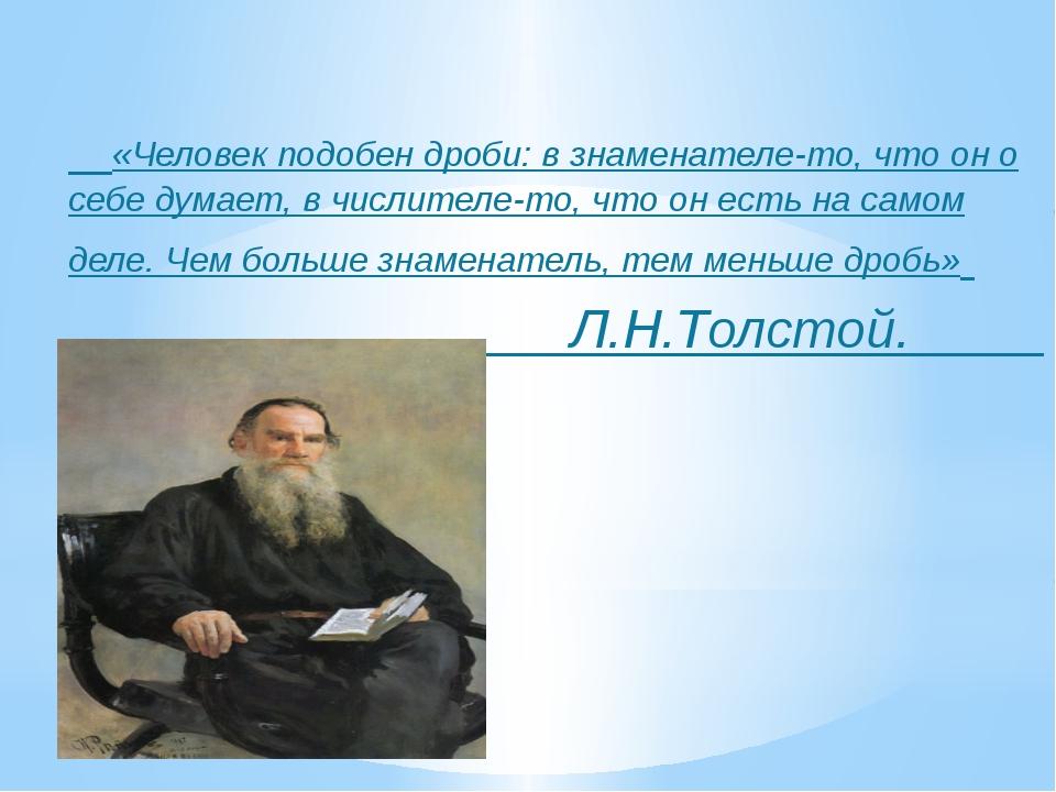 «Человек подобен дроби: в знаменателе-то, что он о себе думает, в числителе-...