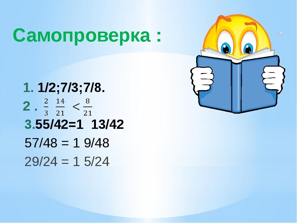 Самопроверка : 1. 1/2;7/3;7/8. 2 . 3.55/42=1 13/42 57/48 = 1 9/48 29/24 = 1 5...