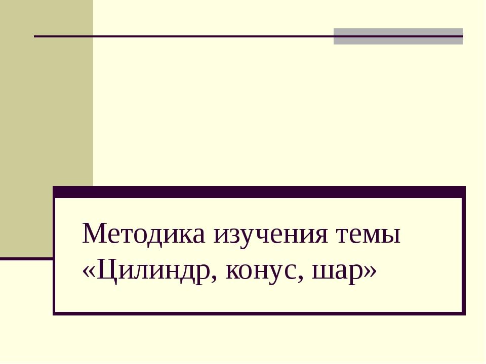 Методика изучения темы «Цилиндр, конус, шар»