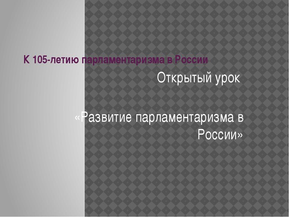 К 105-летию парламентаризма в России Открытый урок «Развитие парламентаризма...