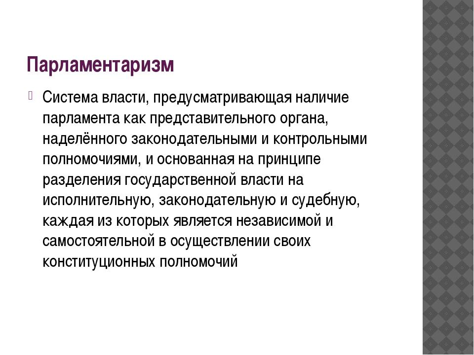 Парламентаризм Система власти, предусматривающая наличие парламента как предс...