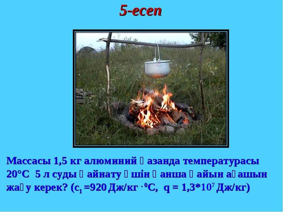 Массасы 1,5 кг алюминий қазанда температурасы 20°С 5 л суды қайнату үшін қанш...