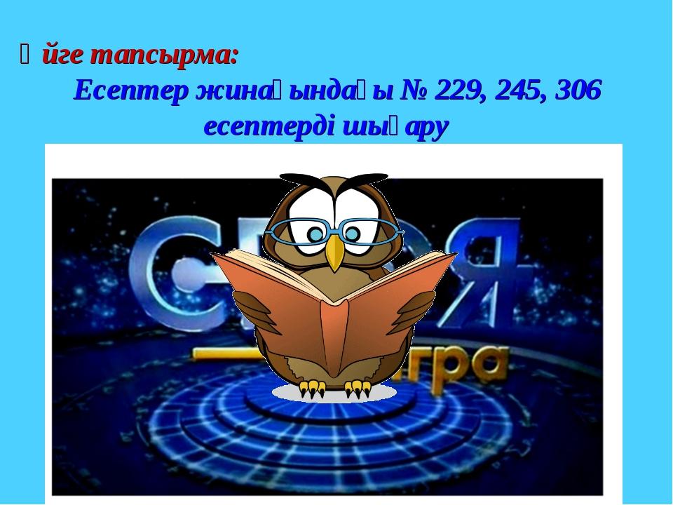 Үйге тапсырма: Есептер жинағындағы № 229, 245, 306 есептерді шығару