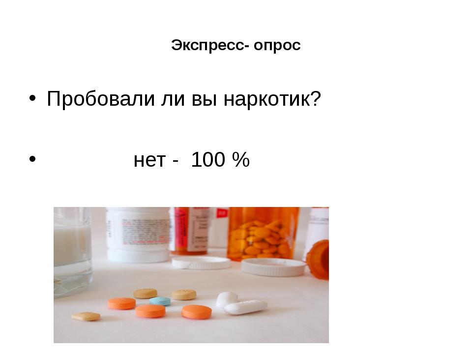 Экспресс- опрос Пробовали ли вы наркотик? нет - 100 %